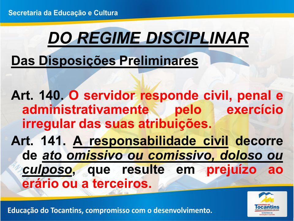DO REGIME DISCIPLINAR Das Disposições Preliminares Art. 140. O servidor responde civil, penal e administrativamente pelo exercício irregular das suas