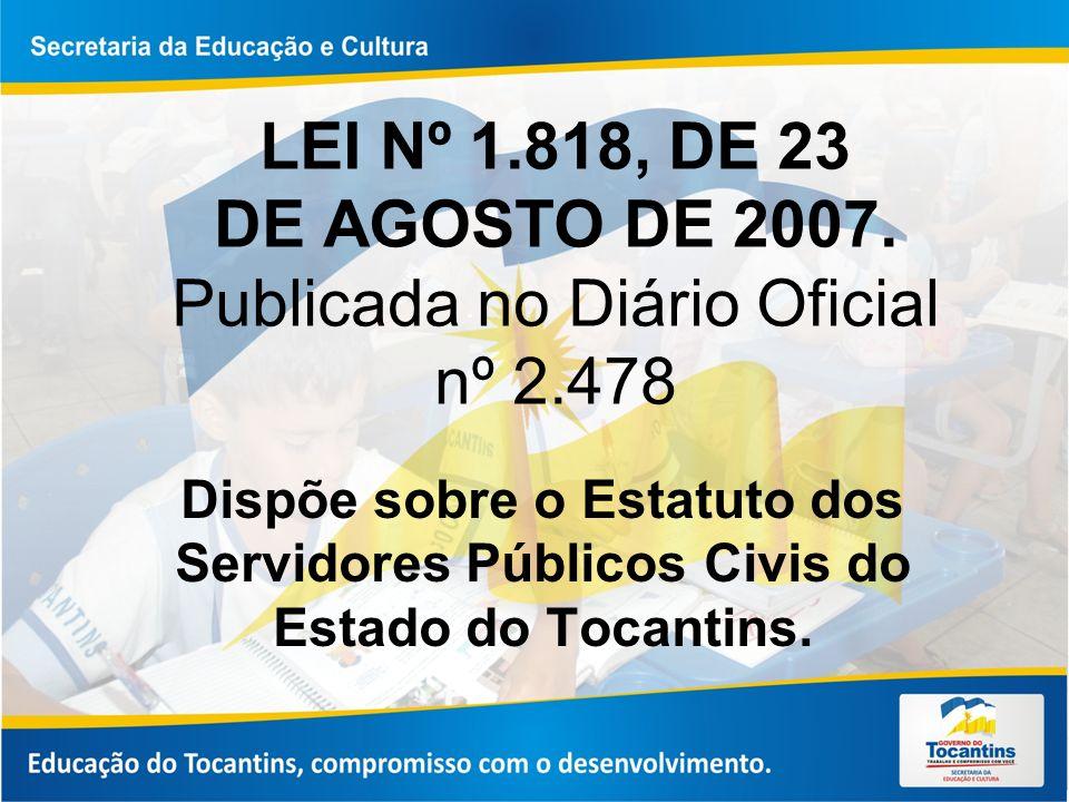 LEI Nº 1.818, DE 23 DE AGOSTO DE 2007. Publicada no Diário Oficial nº 2.478 Dispõe sobre o Estatuto dos Servidores Públicos Civis do Estado do Tocanti