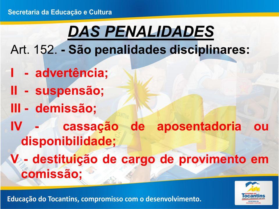 DAS PENALIDADES Art. 152. - São penalidades disciplinares: I - advertência; II - suspensão; III - demissão; IV - cassação de aposentadoria ou disponib