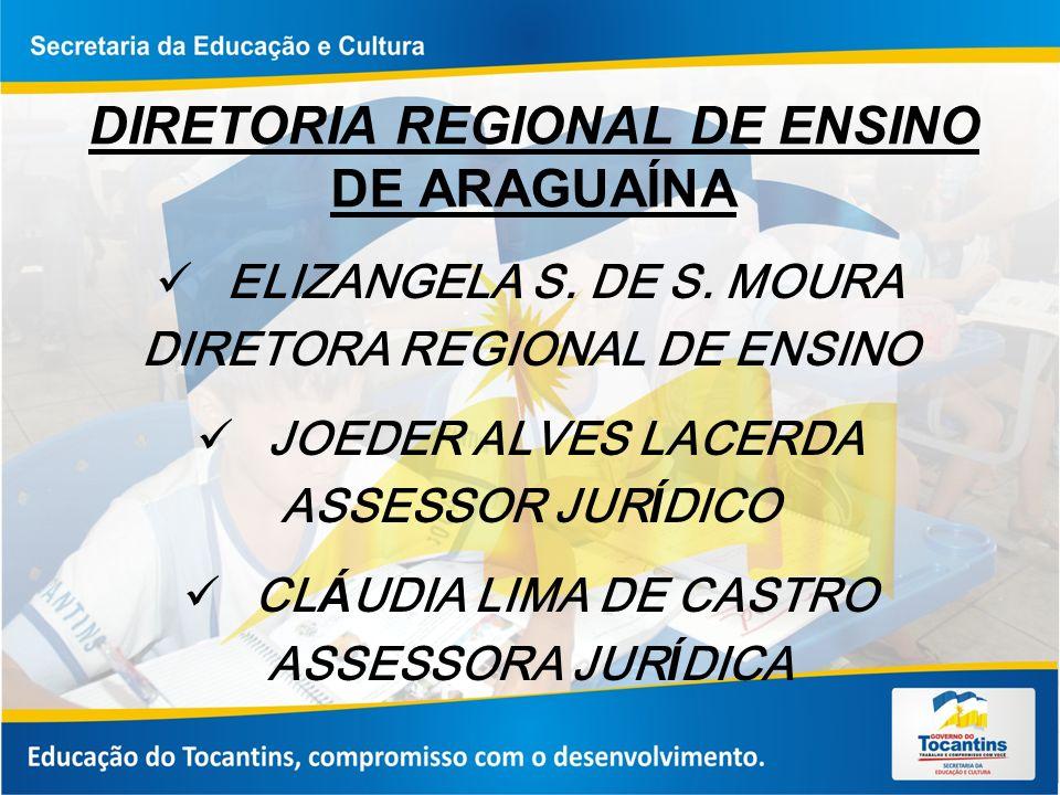 DIRETORIA REGIONAL DE ENSINO DE ARAGUAÍNA ELIZANGELA S. DE S. MOURA DIRETORA REGIONAL DE ENSINO JOEDER ALVES LACERDA ASSESSOR JUR Í DICO CL Á UDIA LIM