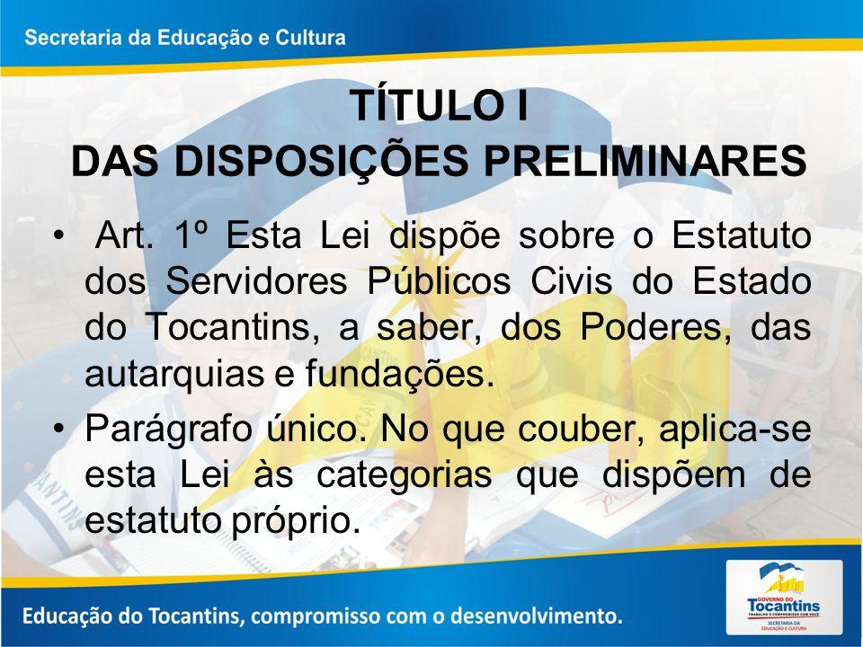 TÍTULO I DAS DISPOSIÇÕES PRELIMINARES Art. 1º Esta Lei dispõe sobre o Estatuto dos Servidores Públicos Civis do Estado do Tocantins, a saber, dos Pode