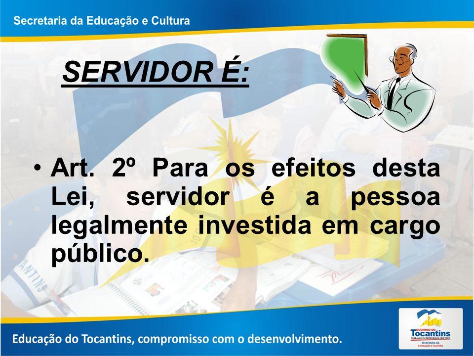 SERVIDOR É: Art. 2º Para os efeitos desta Lei, servidor é a pessoa legalmente investida em cargo público.