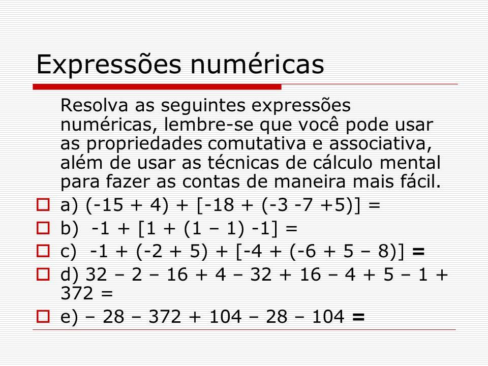 Expressões numéricas Resolva as seguintes expressões numéricas, lembre-se que você pode usar as propriedades comutativa e associativa, além de usar as técnicas de cálculo mental para fazer as contas de maneira mais fácil.