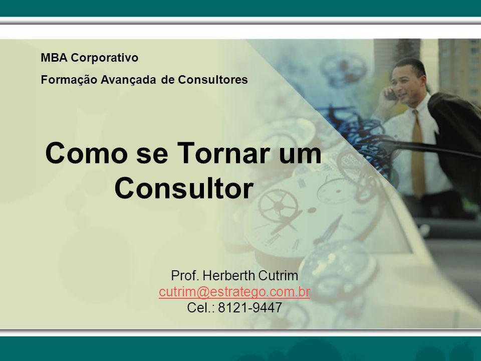 Como se Tornar um Consultor Prof. Herberth Cutrim cutrim@estratego.com.br Cel.: 8121-9447 MBA Corporativo Formação Avançada de Consultores