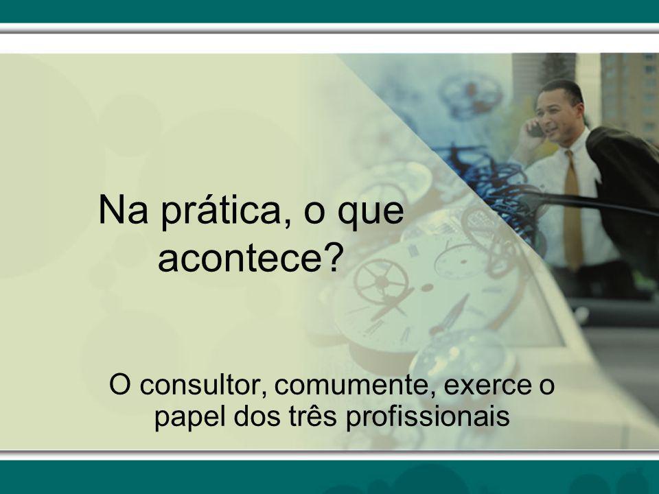 Na prática, o que acontece? O consultor, comumente, exerce o papel dos três profissionais