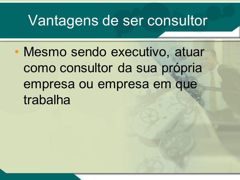 Vantagens de ser consultor Mesmo sendo executivo, atuar como consultor da sua própria empresa ou empresa em que trabalha