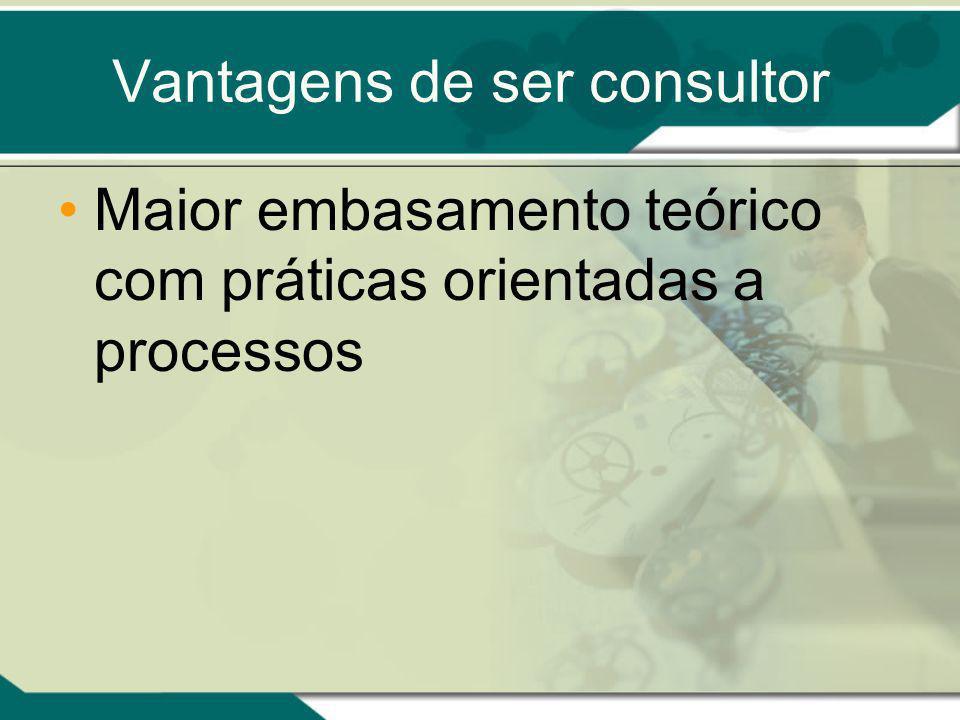 Vantagens de ser consultor Maior embasamento teórico com práticas orientadas a processos
