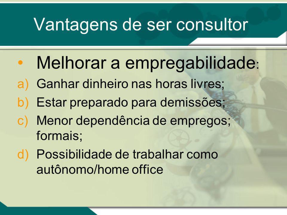 Vantagens de ser consultor Melhorar a empregabilidade : a)Ganhar dinheiro nas horas livres; b)Estar preparado para demissões; c)Menor dependência de empregos; formais; d)Possibilidade de trabalhar como autônomo/home office
