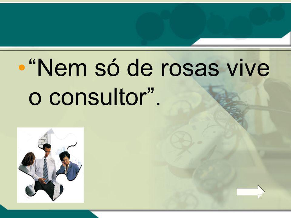 Nem só de rosas vive o consultor.
