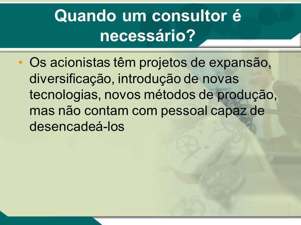 Quando um consultor é necessário? Os acionistas têm projetos de expansão, diversificação, introdução de novas tecnologias, novos métodos de produção,