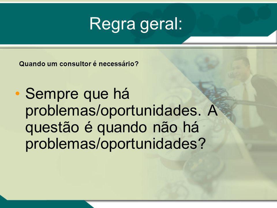Regra geral: Sempre que há problemas/oportunidades. A questão é quando não há problemas/oportunidades? Quando um consultor é necessário?