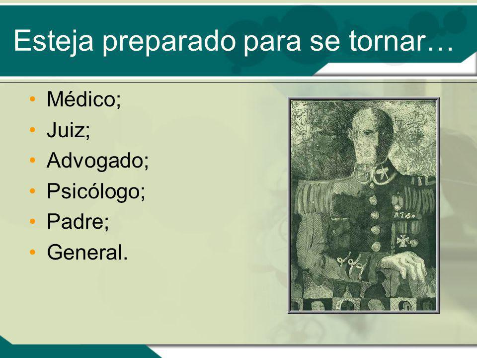 Esteja preparado para se tornar… Médico; Juiz; Advogado; Psicólogo; Padre; General.