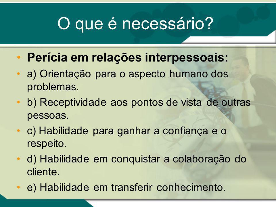 O que é necessário? Perícia em relações interpessoais: a) Orientação para o aspecto humano dos problemas. b) Receptividade aos pontos de vista de outr