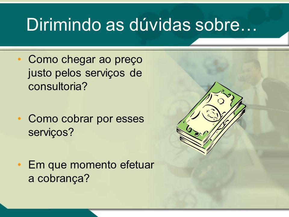 Dirimindo as dúvidas sobre… Como chegar ao preço justo pelos serviços de consultoria? Como cobrar por esses serviços? Em que momento efetuar a cobranç