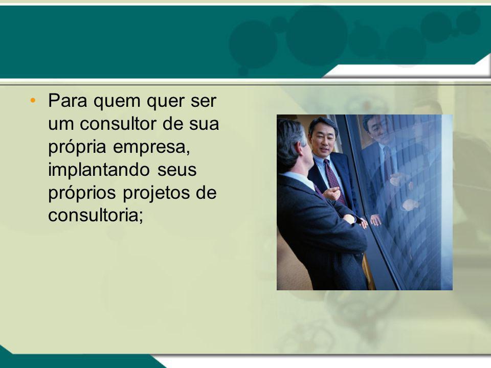 Para quem quer ser um consultor de sua própria empresa, implantando seus próprios projetos de consultoria;