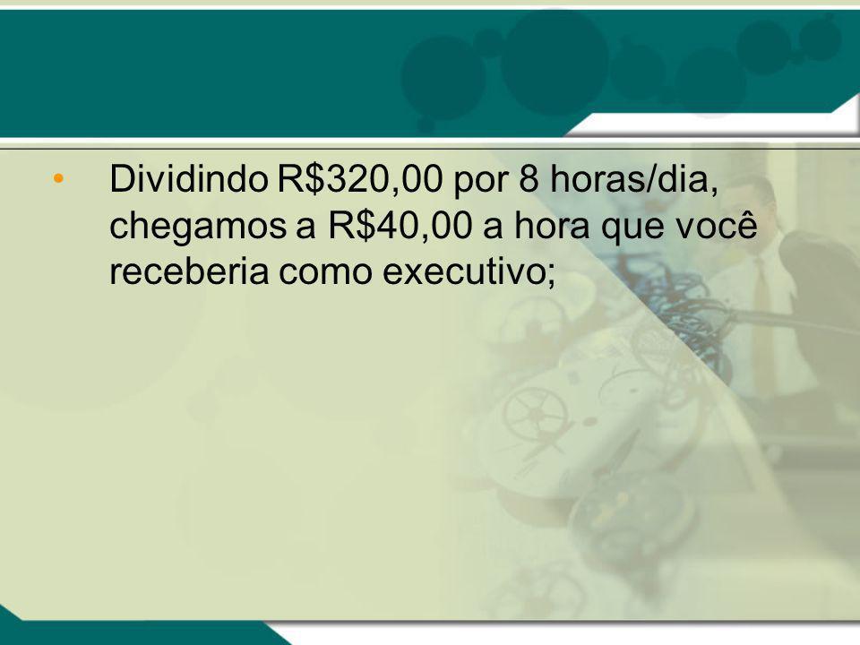 Dividindo R$320,00 por 8 horas/dia, chegamos a R$40,00 a hora que você receberia como executivo;