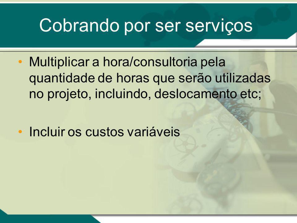 Cobrando por ser serviços Multiplicar a hora/consultoria pela quantidade de horas que serão utilizadas no projeto, incluindo, deslocamento etc; Incluir os custos variáveis
