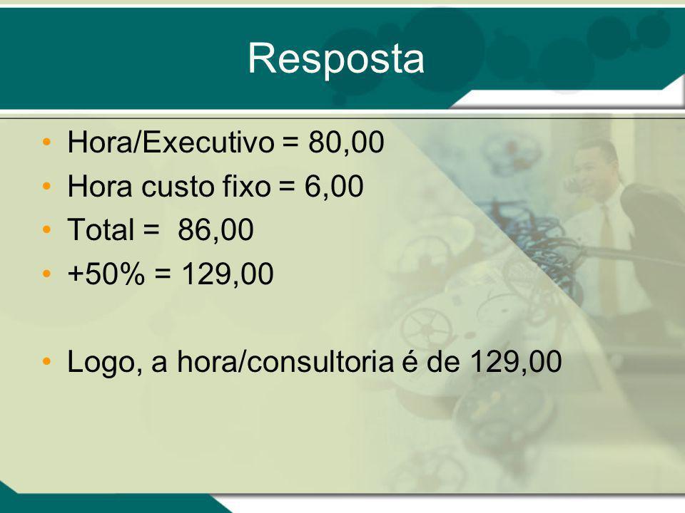 Resposta Hora/Executivo = 80,00 Hora custo fixo = 6,00 Total = 86,00 +50% = 129,00 Logo, a hora/consultoria é de 129,00