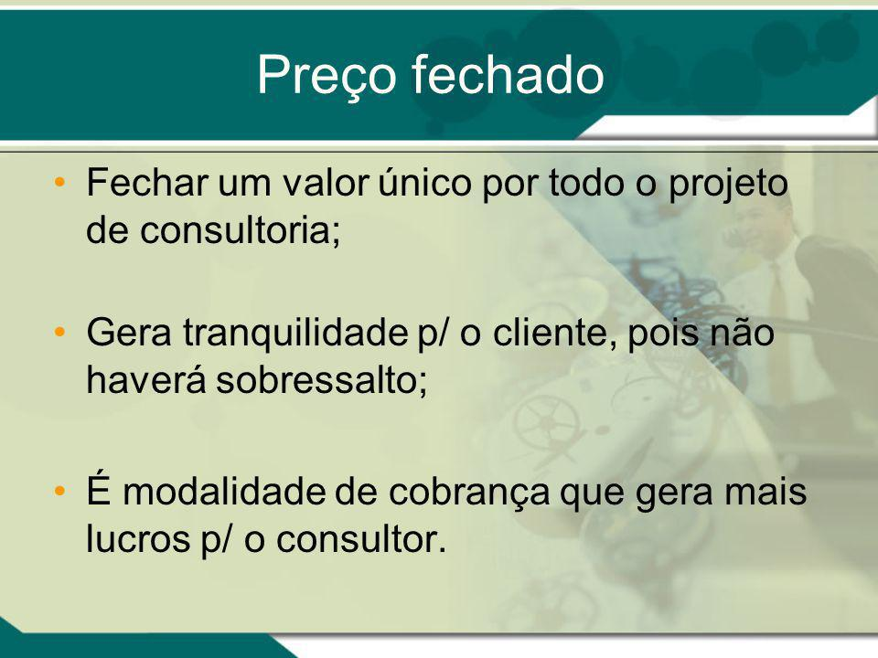 Preço fechado Fechar um valor único por todo o projeto de consultoria; Gera tranquilidade p/ o cliente, pois não haverá sobressalto; É modalidade de cobrança que gera mais lucros p/ o consultor.