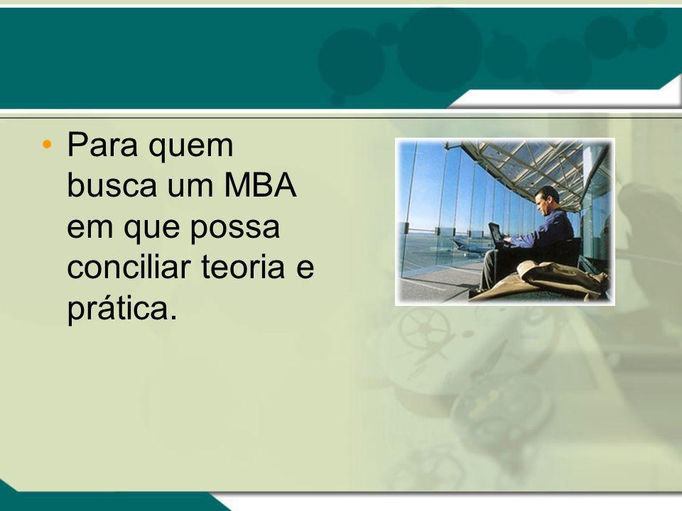 Para quem busca um MBA em que possa conciliar teoria e prática.