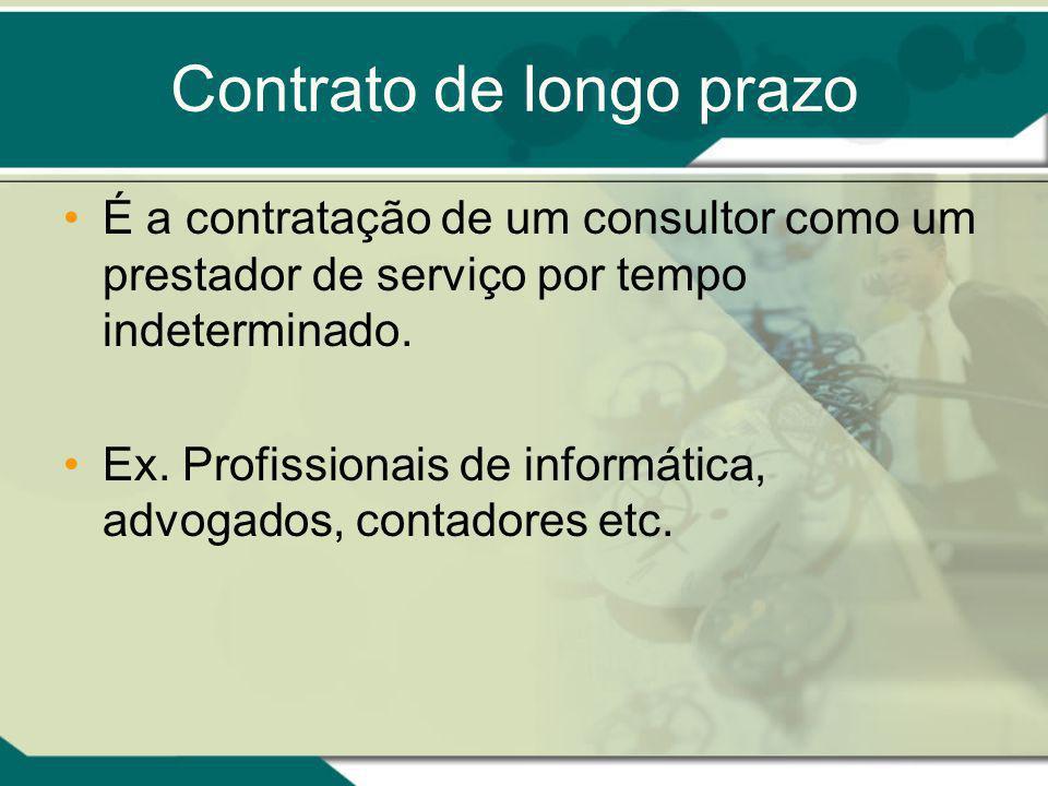 Contrato de longo prazo É a contratação de um consultor como um prestador de serviço por tempo indeterminado. Ex. Profissionais de informática, advoga