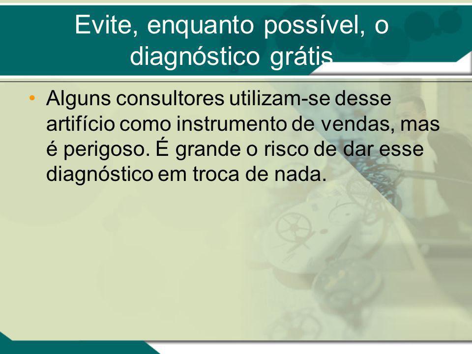 Evite, enquanto possível, o diagnóstico grátis Alguns consultores utilizam-se desse artifício como instrumento de vendas, mas é perigoso. É grande o r