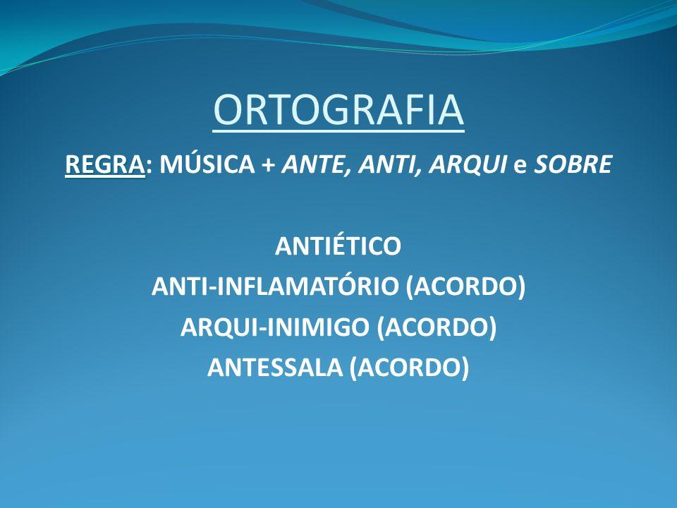 ORTOGRAFIA REGRA REGRA: MÚSICA + ANTE, ANTI, ARQUI e SOBRE ANTIÉTICO ANTI-INFLAMATÓRIO (ACORDO) ARQUI-INIMIGO (ACORDO) ANTESSALA (ACORDO)
