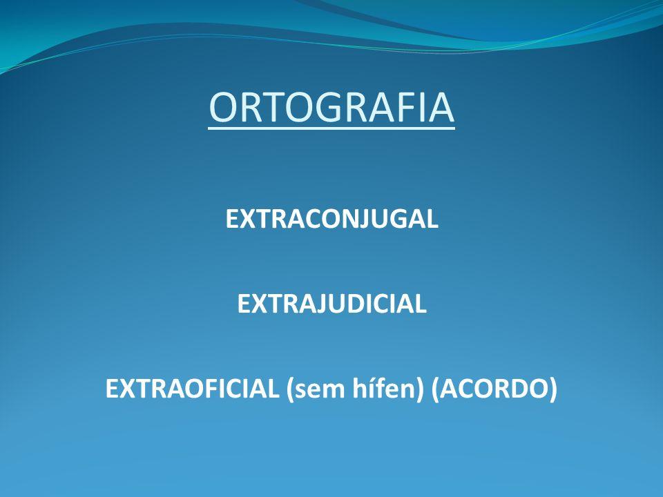 ORTOGRAFIA EXTRACONJUGAL EXTRAJUDICIAL EXTRAOFICIAL (sem hífen) (ACORDO)