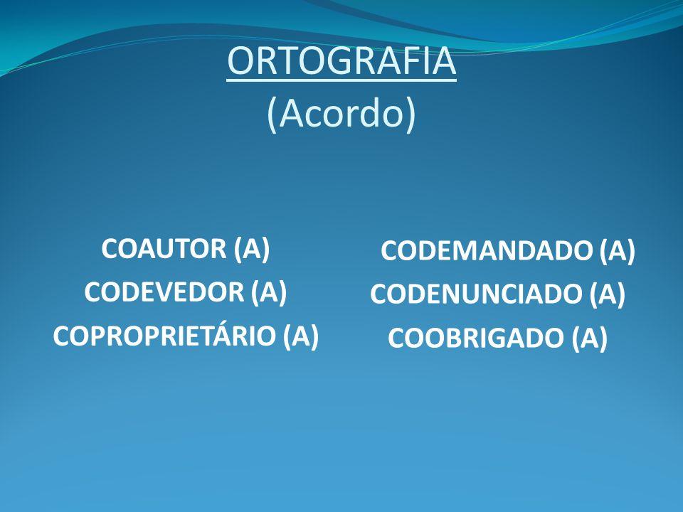 ORTOGRAFIA (Acordo) COAUTOR (A) CODEVEDOR (A) COPROPRIETÁRIO (A) CODEMANDADO (A) CODENUNCIADO (A) COOBRIGADO (A)