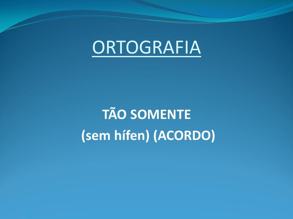 ORTOGRAFIA TÃO SOMENTE (sem hífen) (ACORDO)
