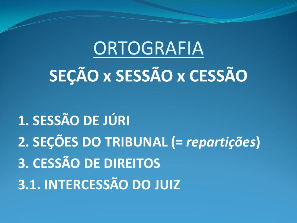 ORTOGRAFIA SEÇÃO x SESSÃO x CESSÃO 1. SESSÃO DE JÚRI 2. SEÇÕES DO TRIBUNAL (= repartições) 3. CESSÃO DE DIREITOS 3.1. INTERCESSÃO DO JUIZ