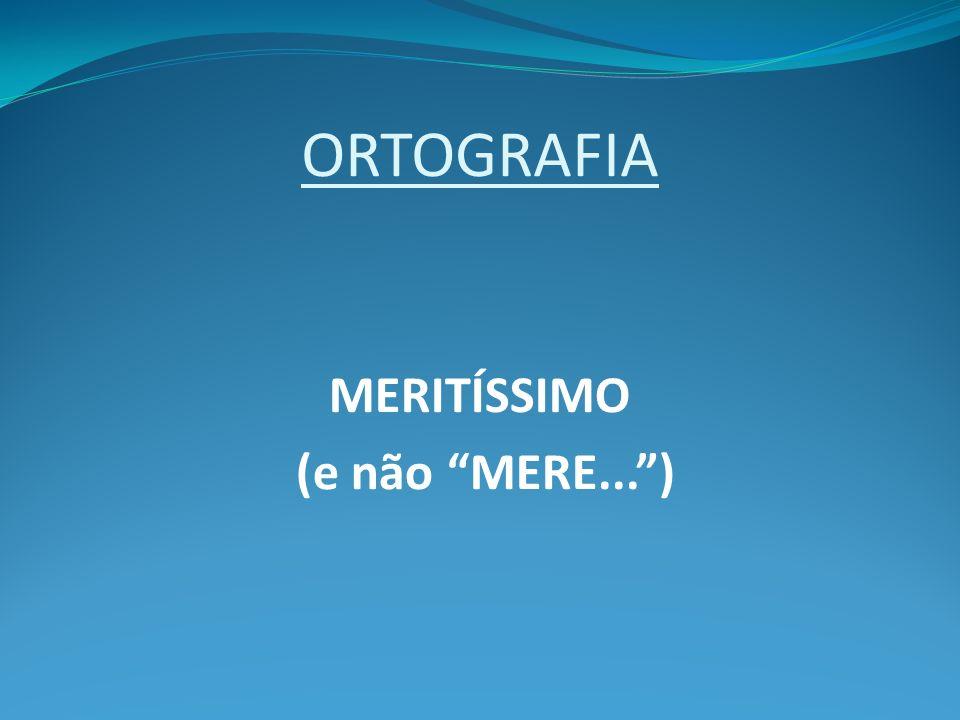 ORTOGRAFIA MERITÍSSIMO (e não MERE...)