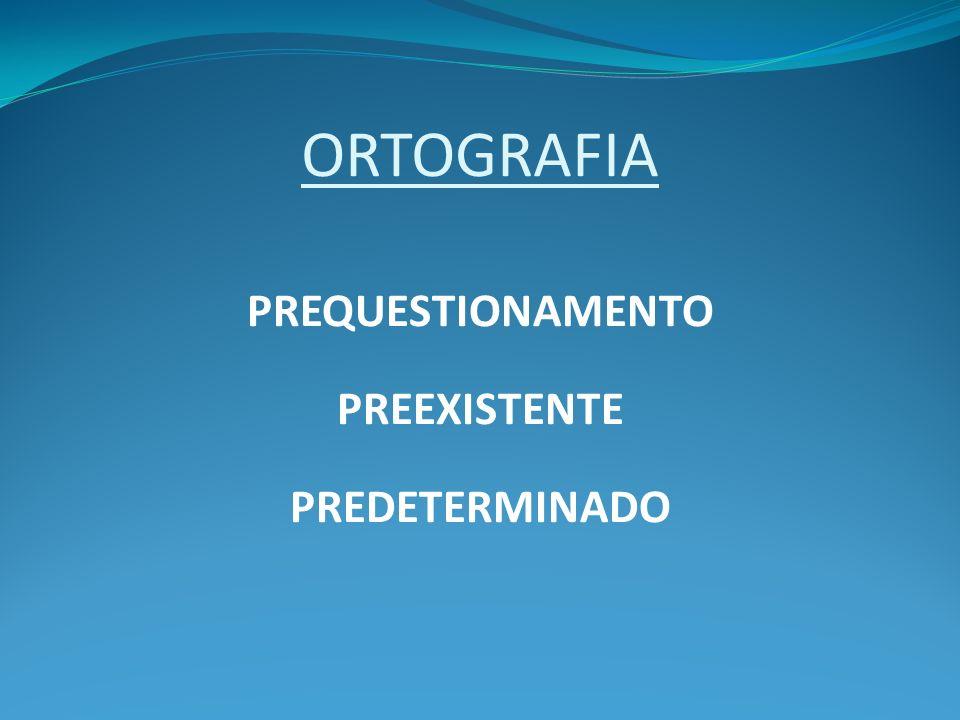 ORTOGRAFIA PREQUESTIONAMENTO PREEXISTENTE PREDETERMINADO