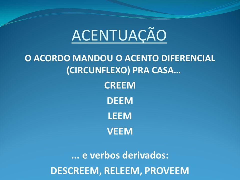 ACENTUAÇÃO O ACORDO MANDOU O ACENTO DIFERENCIAL (CIRCUNFLEXO) PRA CASA… CREEM DEEM LEEM VEEM... e verbos derivados: DESCREEM, RELEEM, PROVEEM