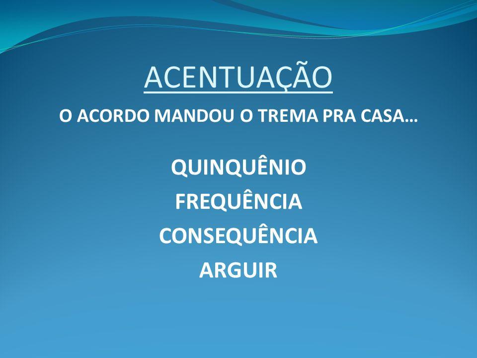 ACENTUAÇÃO O ACORDO MANDOU O TREMA PRA CASA… QUINQUÊNIO FREQUÊNCIA CONSEQUÊNCIA ARGUIR