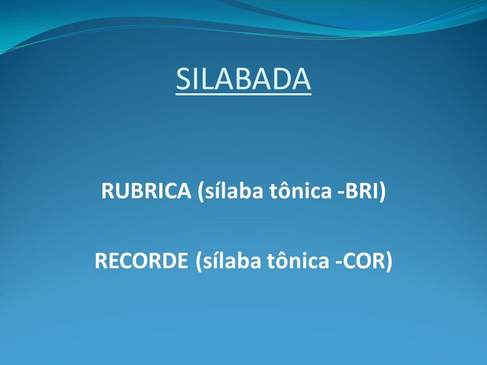 SILABADA RUBRICA (sílaba tônica -BRI) RECORDE (sílaba tônica -COR)
