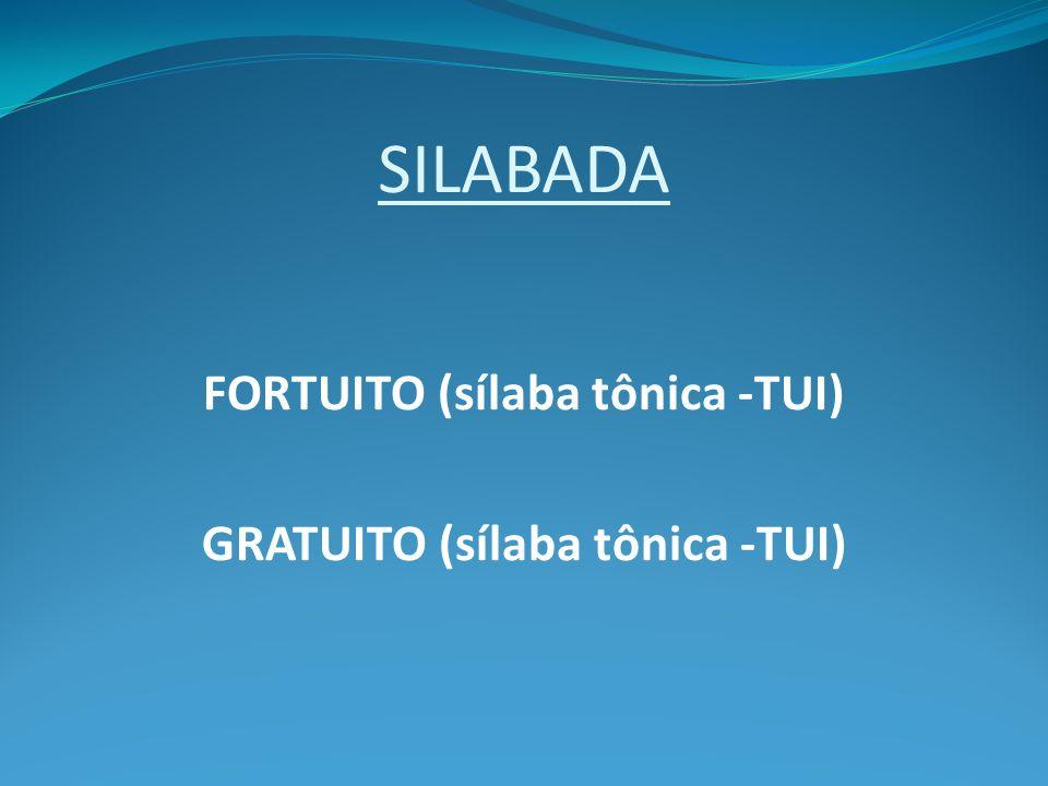 SILABADA FORTUITO (sílaba tônica -TUI) GRATUITO (sílaba tônica -TUI)