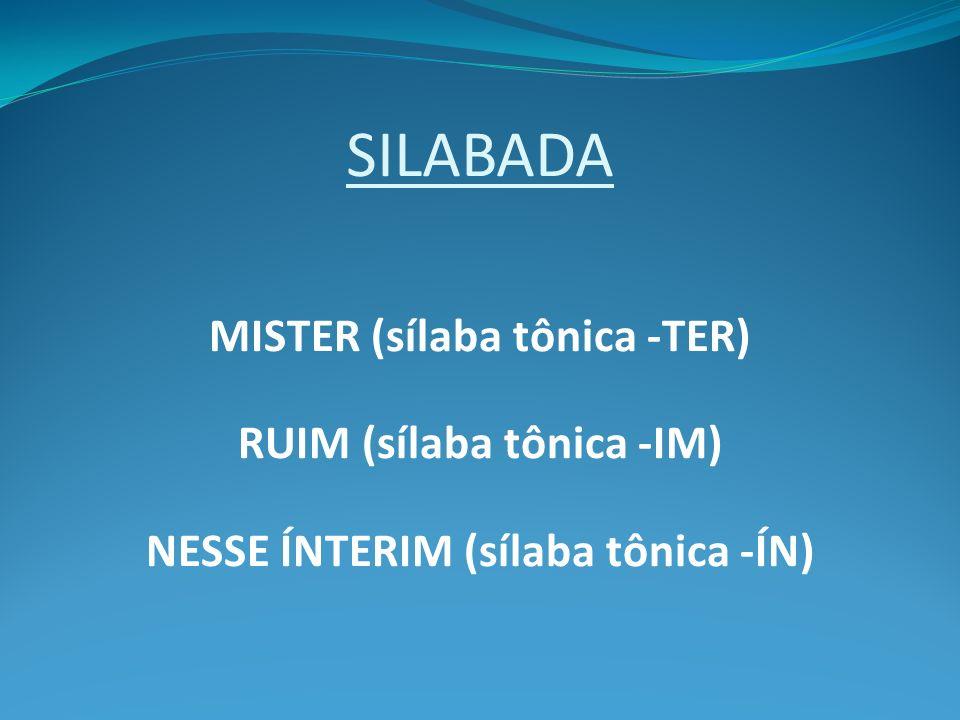 SILABADA MISTER (sílaba tônica -TER) RUIM (sílaba tônica -IM) NESSE ÍNTERIM (sílaba tônica -ÍN)