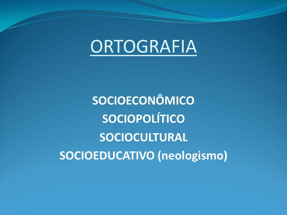 ORTOGRAFIA SOCIOECONÔMICO SOCIOPOLÍTICO SOCIOCULTURAL SOCIOEDUCATIVO (neologismo)
