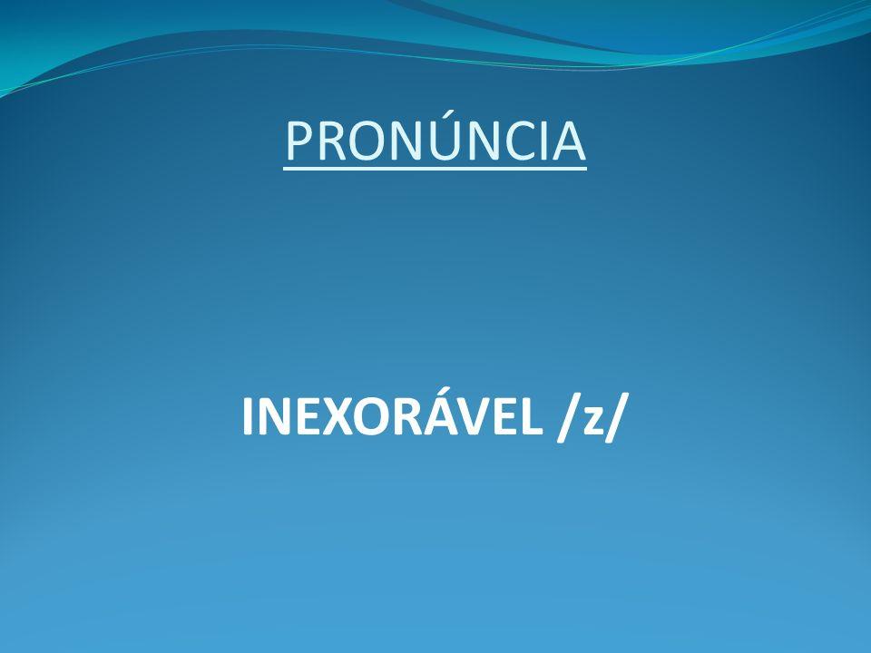 PRONÚNCIA INEXORÁVEL /z/
