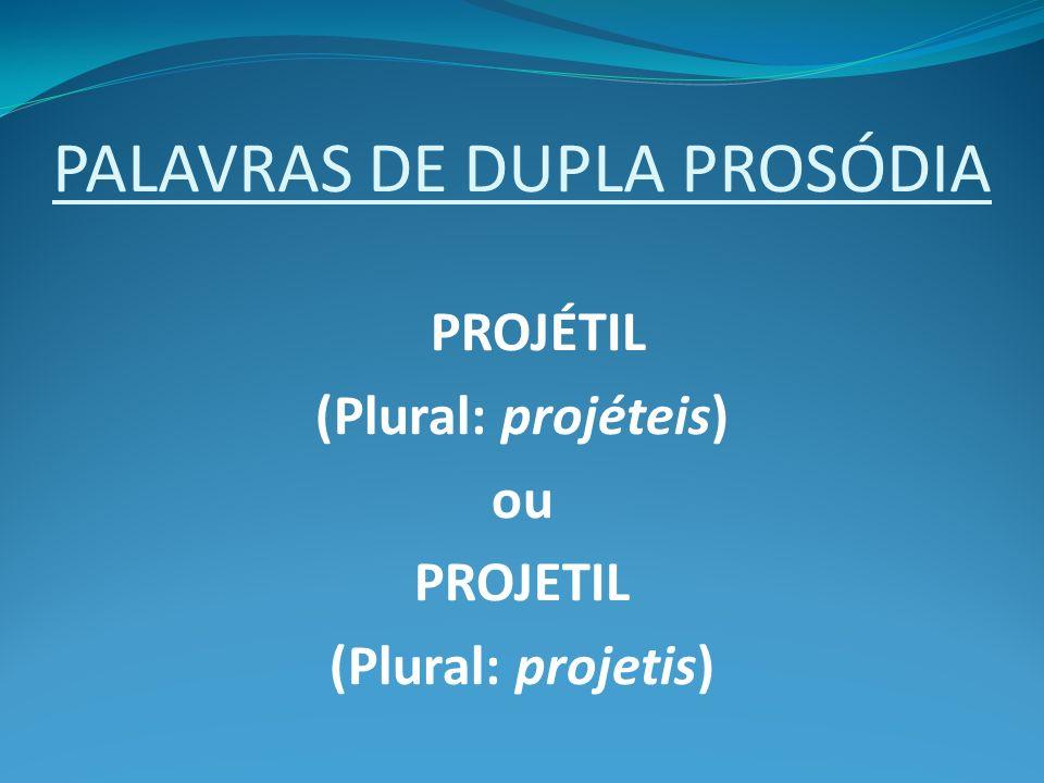PALAVRAS DE DUPLA PROSÓDIA PROJÉTIL (Plural: projéteis) ou PROJETIL (Plural: projetis)