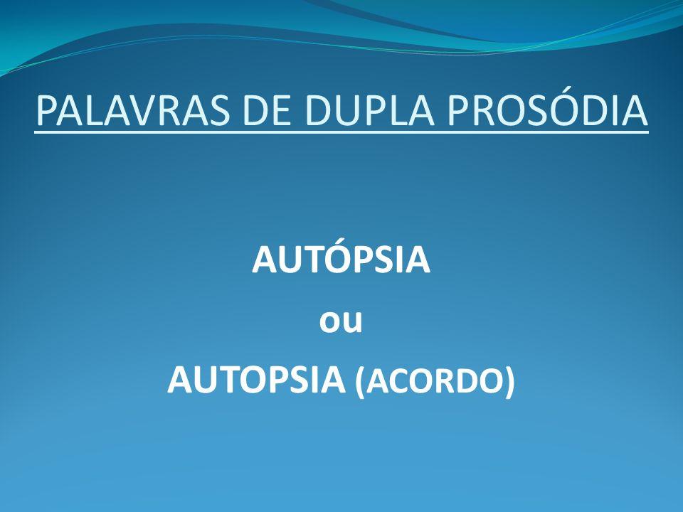 PALAVRAS DE DUPLA PROSÓDIA AUTÓPSIA ou AUTOPSIA (ACORDO)
