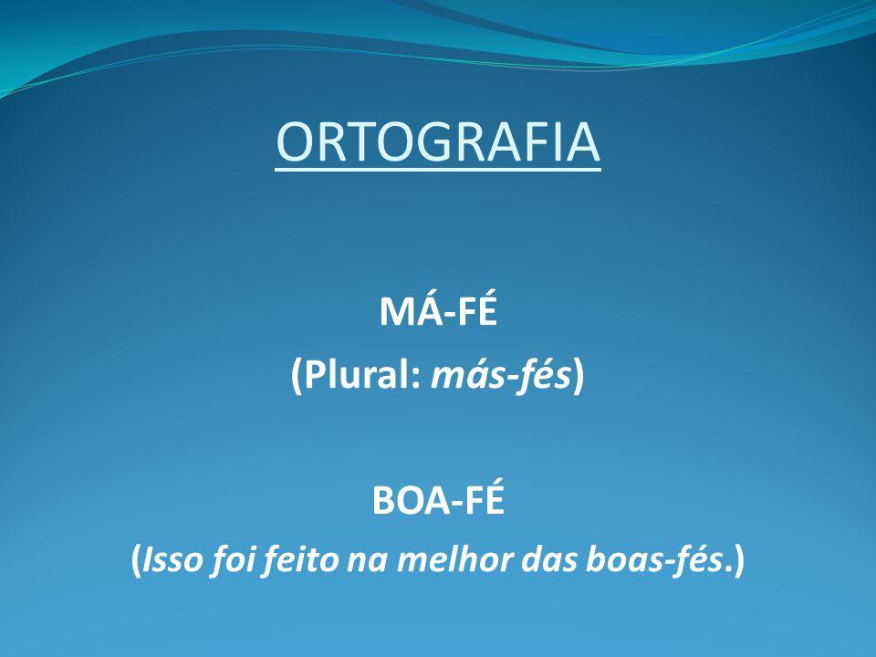 ORTOGRAFIA MÁ-FÉ (Plural: más-fés) BOA-FÉ (Isso foi feito na melhor das boas-fés.)