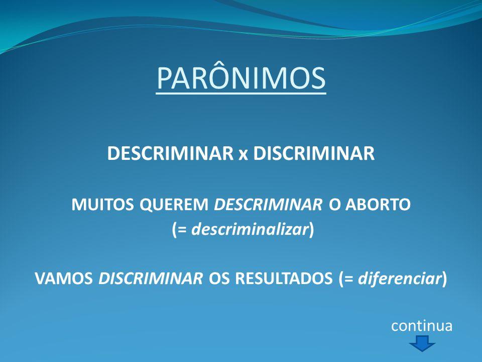 PARÔNIMOS DESCRIMINAR x DISCRIMINAR MUITOS QUEREM DESCRIMINAR O ABORTO (= descriminalizar) VAMOS DISCRIMINAR OS RESULTADOS (= diferenciar) continua