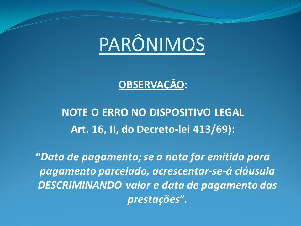 PARÔNIMOS OBSERVAÇÃO: NOTE O ERRO NO DISPOSITIVO LEGAL Art. 16, II, do Decreto-lei 413/69): Data de pagamento; se a nota for emitida para pagamento pa