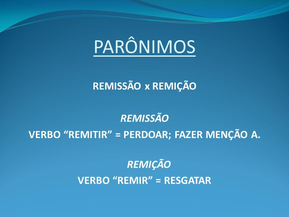 PARÔNIMOS REMISSÃO x REMIÇÃO REMISSÃO VERBO REMITIR = PERDOAR; FAZER MENÇÃO A. REMIÇÃO VERBO REMIR = RESGATAR