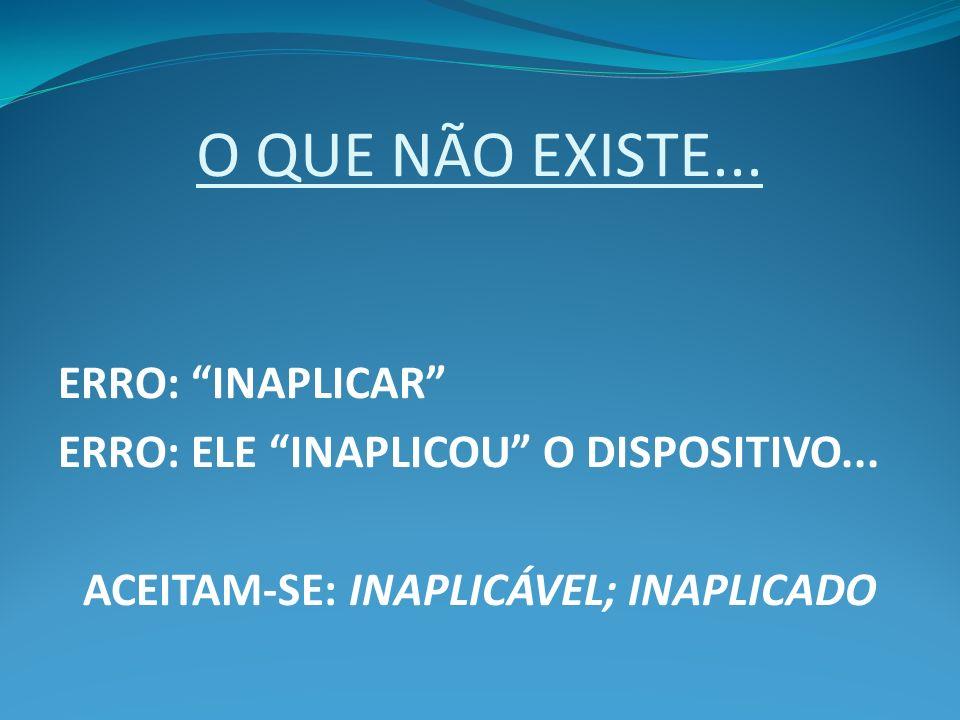 O QUE NÃO EXISTE... ERRO: INAPLICAR ERRO: ELE INAPLICOU O DISPOSITIVO... ACEITAM-SE: INAPLICÁVEL; INAPLICADO