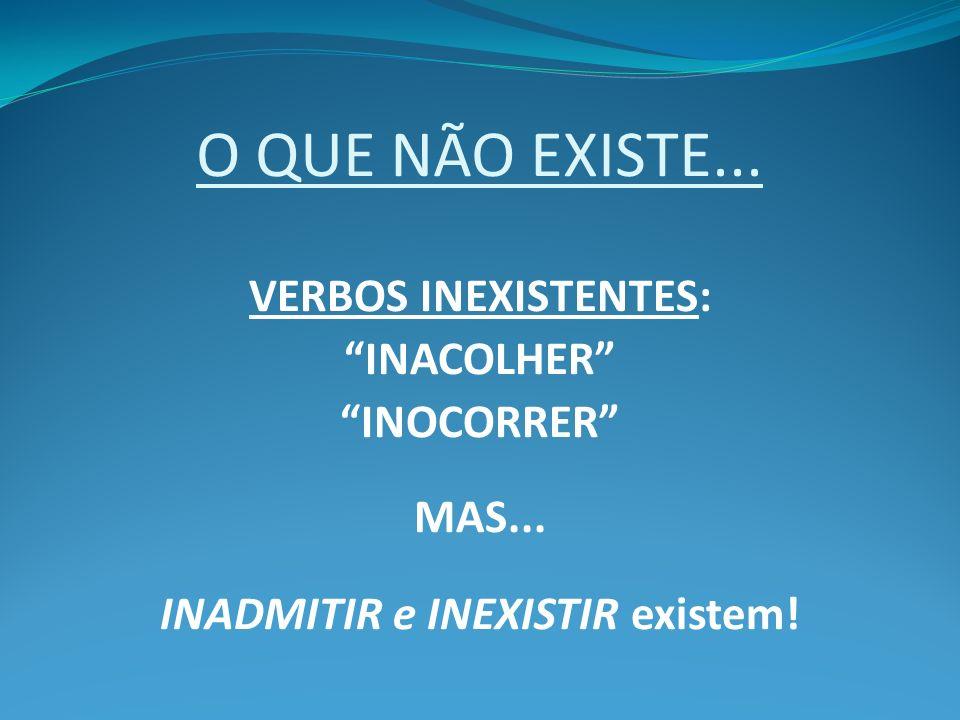 O QUE NÃO EXISTE... VERBOS INEXISTENTES: INACOLHER INOCORRER MAS... INADMITIR e INEXISTIR existem!