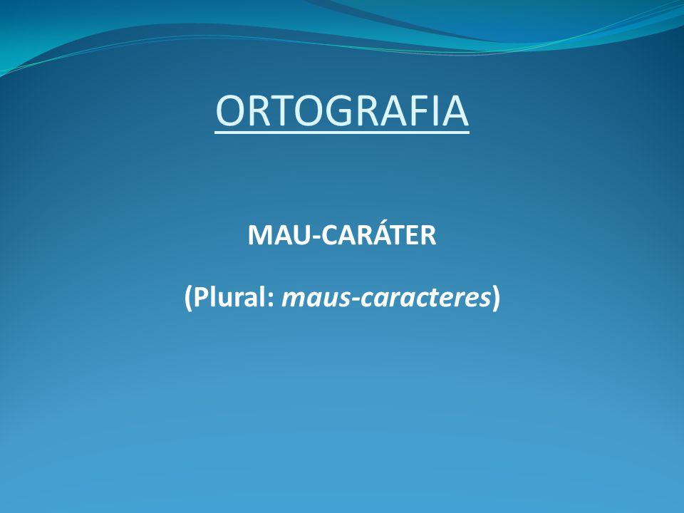 ORTOGRAFIA MAU-CARÁTER (Plural: maus-caracteres)