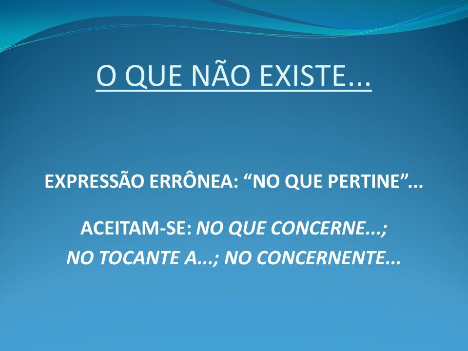 O QUE NÃO EXISTE... EXPRESSÃO ERRÔNEA: NO QUE PERTINE... ACEITAM-SE: NO QUE CONCERNE...; NO TOCANTE A...; NO CONCERNENTE...